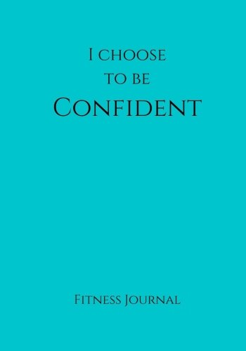 I Choose To Be Confident Fitness Journal: Teal 7×10 Fitness, Personal Training, Weight Loss, and Exercise Journal (Elite Fitness Journal)