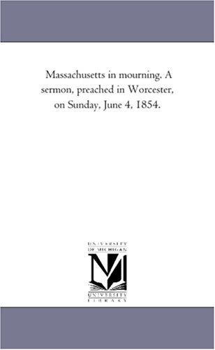Read Online Massachusetts in mourning. A sermon, preached in Worcester, on Sunday, June 4, 1854. ebook
