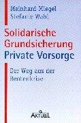 Solidarische Grundsicherung - Private Vorsorge: Der Weg aus der Rentenkrise