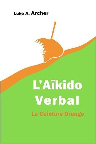fb1d8b5e472e Aïkido Verbal Vol. 2 - La Ceinture Orange  L art d orienter les attaques  verbales vers une issue équilibrée  Amazon.fr  Luke A. Archer  Livres