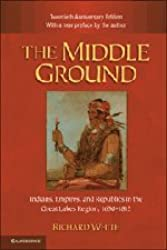 The Middle Ground: Indians, Empires, and Republics in the Great Lakes Region, 1650-1815 (Studies in North American Indian History)