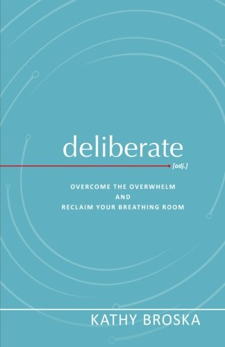 Deliberate: Overcome the Overwhelm and Reclaim Your Breathing Room