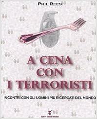 A cena con i terroristi. Incontri con gli uomini piA¹ ricercati del mondo