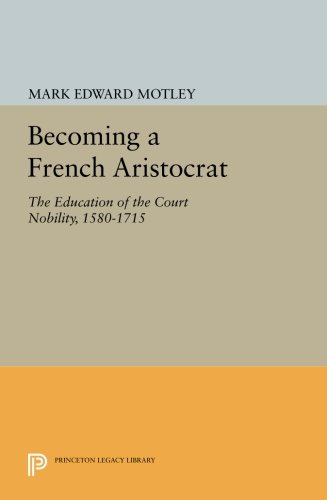 Download Becoming a French Aristocrat: The Education of the Court Nobility, 1580-1715 (Princeton Legacy Library) ebook