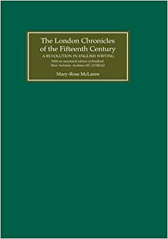 The London Chronicles of the Fifteenth Century: A Revolution in English Writing. With an annotated edition of Bradford, West Yorkshire Archives MS ... Archives MS 32D86/42 Annotated Edition