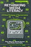 Rethinking Media Literacy : A Critical Pedagogy of Representations, McLaren, Peter, 0820418021