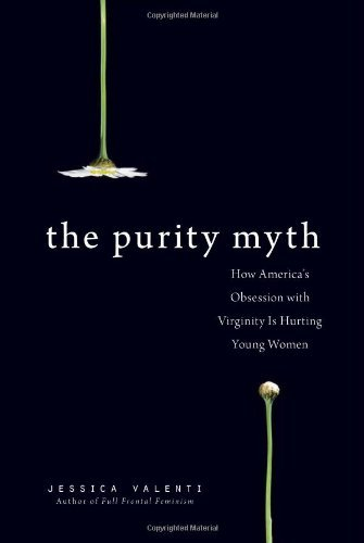 Download By Jessica Valenti The Purity Myth: How America's Obsession with Virginity Is Hurting Young Women (First Trade Paper Edition) ebook