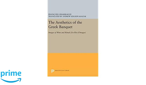 The Aesthetics of the Greek Banquet: Images of Wine and Ritual (Princeton Legacy Library): François Lissarrague, Andrew Szegdy-Maszak: 9780691633268: ...