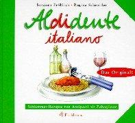 Aldidente italiano: Schlemmerrezepte von Antipasti bis Zabaglione