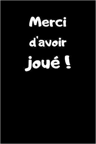 Merci D Avoir Joue Carnet De 150 Pages Lignees Phrase Humoristique Sur La Couverture Idee Cadeau Originale Pour Pot De Depart D Un Collegue Au Revoir A Une Entreprise French Edition Travail Humour