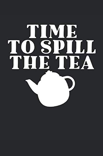 TIME TO SPILL THE TEA: Tea Tasting Journal | Track and Rate Tea Varieties Journal: Gift For Tea Drinkers | Aroma and Taste | Steeping Time and ... | County of Origin | Fun Flavors | Infused