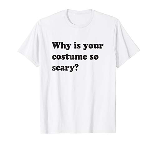 Why Is Your Costume So Scary? Funny Halloween T-shirt ()