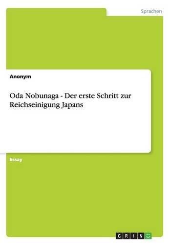 Oda Nobunaga - Der erste Schritt zur Reichseinigung Japans Taschenbuch – 22. Dezember 2012 Anonym GRIN Verlag 3656339929 General
