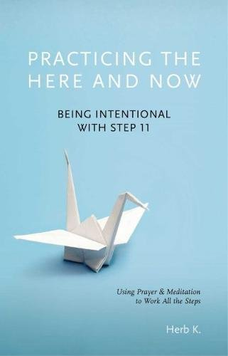 Practicing the Here and Now: Being Intentional with Step 11, Using Prayer & Meditation to Work All the Steps