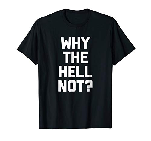 Why The Hell Not? T-Shirt funny saying sarcastic novelty tee