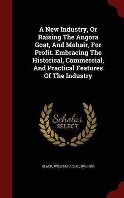 A New Industry, or Raising the Angora Goat, and Mohair, for Profit. Embracing the Historical, Commercial, and Practical Features of the Industry(Hardback) - 2015 Edition