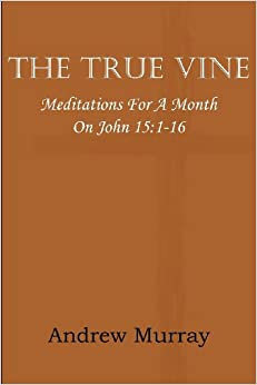 The True Vine: Meditations for a Month on John 15: 1-16