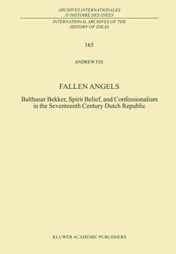 Fallen Angels: Balthasar Bekker, Spirit Belief, and Confessionalism in the Seventeenth Century Dutch Republic (International Archives of the History ... internationales d'histoire des idées) (The Dutch Republic In The Seventeenth Century)