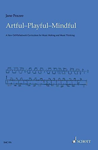 Artful * Playful * Mindful: A New Orff-Schulwerk Curriculum for Music Making and Music Thinking