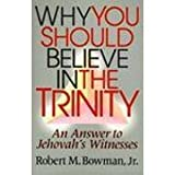 Why You Should Believe in the Trinity, Robert M. Bowman, 0801009812