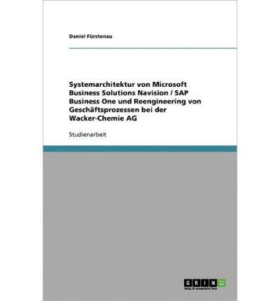 Download Systemarchitektur Von Microsoft Business Solutions Navision / SAP Business One Und Reengineering Von Gesch Ftsprozessen Bei Der Wacker-Chemie AG (Paperback)(English / German) - Common PDF