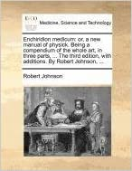 Book Enchiridion medicum: or, a new manual of physick. Being a compendium of the whole art, in three parts, ... The third edition, with additions. By Robert Johnson, ...