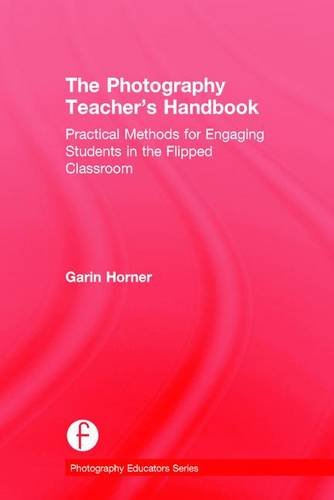The Photography Teacher's Handbook: Practical Methods for Engaging Students in the Flipped Classroom (Photography Educat