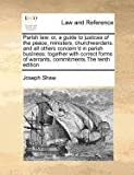 Parish law: or, a guide to justices of the peace, ministers, churchwardens, and all others concern'd in parish business: together with correct forms of warrants, commitments the tenth Edition, Joseph Shaw, 1170788211