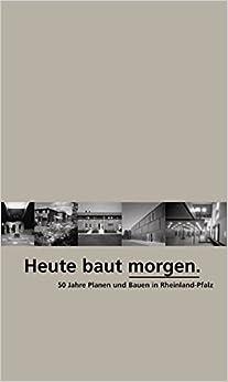 Heute Baut Morgen: 50 Jahre Planen Und Bauen in Rheinland-Pfalz
