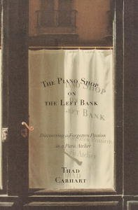 The Piano Shop on the Left Bank: Discovering a Forgotten Passion in a Paris Atelier by [Carhart, Thaddeus]