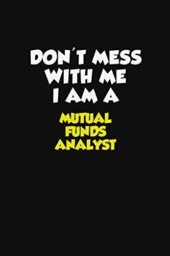 31BuNSOkPnL - Don't Mess With Me I Am A Mutual funds analyst: Career journal, notebook and writing journal for encouraging men, women and kids. A framework for building your career.