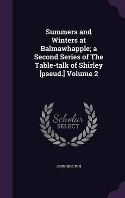 Summers and Winters at Balmawhapple; A Second Series of the Table-Talk of Shirley [Pseud.] Volume 2(Hardback) - 2016 Edition PDF