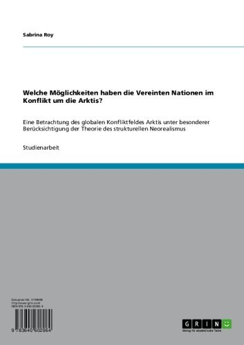 Welche Möglichkeiten haben die Vereinten Nationen im Konflikt um die Arktis?: Eine Betrachtung des globalen Konfliktfeldes Arktis unter besonderer Berücksichtigung ... strukturellen Neorealismus (German Edition)