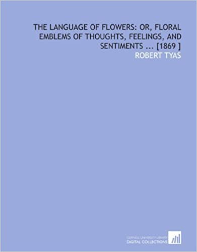 Book The Language of Flowers: or, Floral Emblems of Thoughts, Feelings, and Sentiments ... [1869 ] by Tyas, Robert (2009)