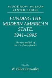 Funding the Modern American State, 1941-1995: The Rise and Fall of the Era of Easy Finance (Woodrow Wilson Center Press)