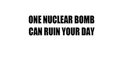 ONE NUCLEAR BOMB CAN RUIN YOUR DAY Decal Car Laptop Wall Sticker (Nuclear Bomb Decal)