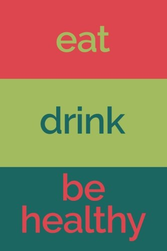 Eat Drink Be Healthy (6x9 Food Journal and Activity Tracker): Meal and Exercise Notebook, 120 Pages Food And Drink