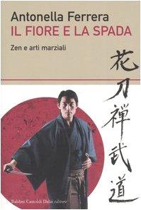 Il fiore e la spada. Zen e arti marziali Copertina flessibile – 7 giu 2005 Antonella Ferrera Dalai Editore 8884907632 Saggistica