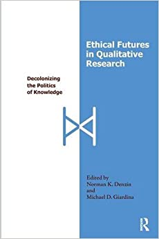 Book Ethical Futures in Qualitative Research: Decolonizing the Politics of Knowledge (International Congress of Qualitative Inquiry Series)