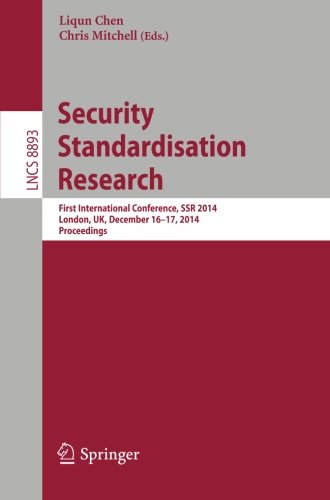 Security Standardisation Research: First International Conference, SSR 2014, London, UK, December 16-17, 2014. Proceedings (Lecture Notes in Computer Science)