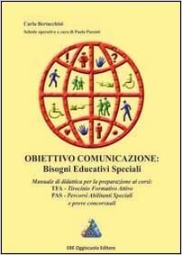 Obiettivo comunicazione. Bisogni educativi speciali. Manuale di didattica per la preparazione ai corsi TFA, PAS e prove concorsuali
