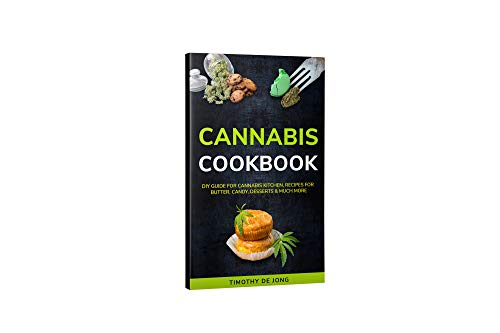 CANNABIS COOKBOOK: DIY Guide for Cannabis Kitchen, Recipes For Butter, Candy, Desserts & Much More by Timothy De Jong