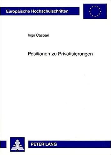 Positionen Zu Privatisierungen: Wissenschaftliche Und Politische Einstellungen Und Ihre Bedeutung Fuer Das Kommunale Handeln (Europaeische Hochschulschriften / European University Studie)