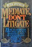Mediate, Don't Litigate : How to Resolve Disputes Quickly, Privately, and Inexpensively Without Going to Court, Lovenheim, Peter, 0070388326