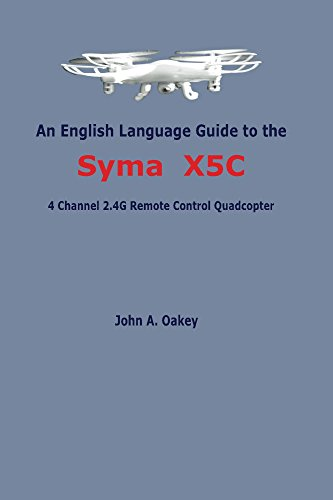 An English Language Guide to the Syma X5C: 4 Channel 2.4G Remote Control Quadcopter (English Edition)