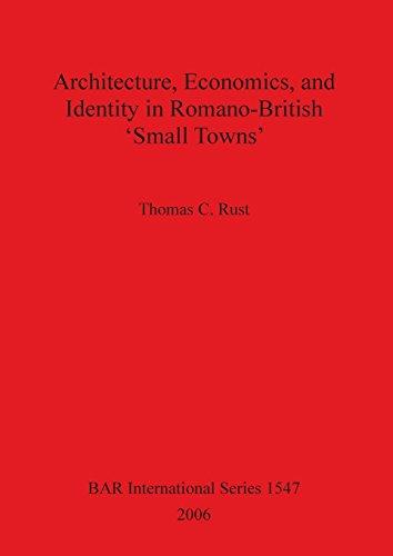 Architecture, Economics, and Identity in Romano-British 'Small Towns' (BAR International)