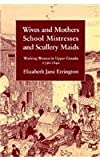 Wives and Mothers, School Mistresses and Scullery Maids : Working Women in Upper Canada, 1790-1840, Errington, Elizabeth J., 0773513108