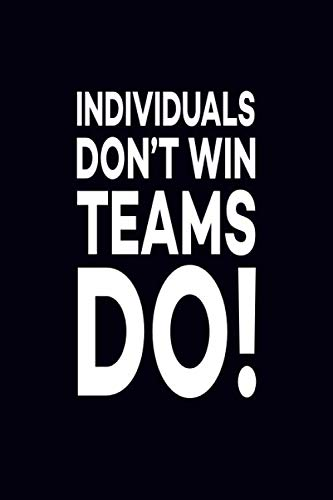 Individuals Don't Win Teams Do!: Great Gift Idea With Funny Saying On Cover, For Coworkers (100 Pages, Lined Blank 6