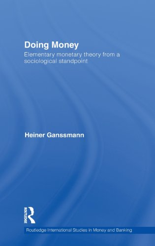 Doing Money: Elementary Monetary Theory from a Sociological Standpoint (Routledge International Studies in Money and Ban