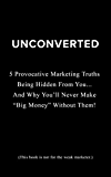 """Unconverted: 5 Provocative Marketing Truths Being Hidden From You… And Why You'll Never Make """"Big Money"""" Without Them!"""